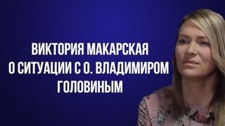 Виктория Макарская о ситуации с о. Владимиром Головиным