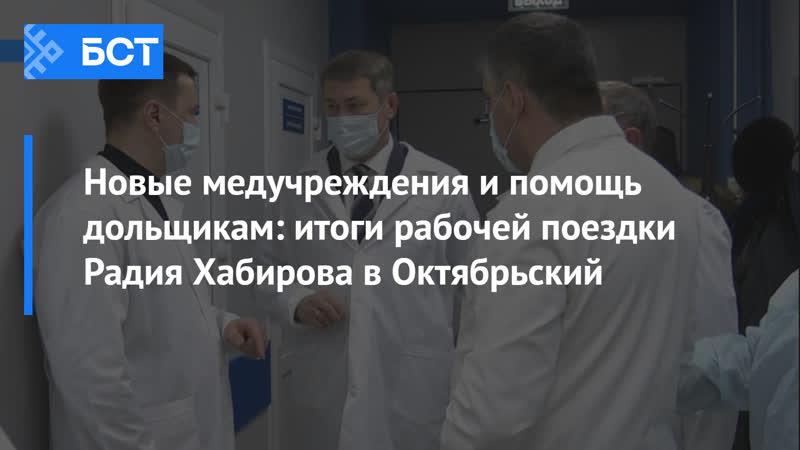 Новые медучреждения и помощь дольщикам итоги рабочей поездки Радия Хабирова в Октябрьский