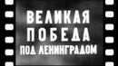Великая победа под Ленинградом [1944 г.] документальный фильм