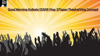 Tapan Theatre    Good Morning Kolkata 13 Aug 2018 Vlog-2  Niranjan Chatterjee City of Joy Kolkata  