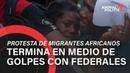 Protesta de migrantes africanos termina en medio de golpes con federales
