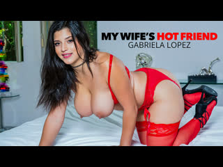 [NaughtyAmerica] Gabriela Lopez - My Wifes Hot Friend NewPorn2020