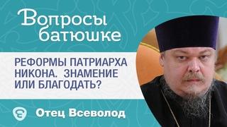 Реформы патриарха Никона. Знамение или Благодать? - Вопрос батюшке - прот. Вс. Чаплин