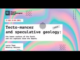 Tecto-mancer and speculative geology (Nikolay Smirnov and Lucie Tuma)