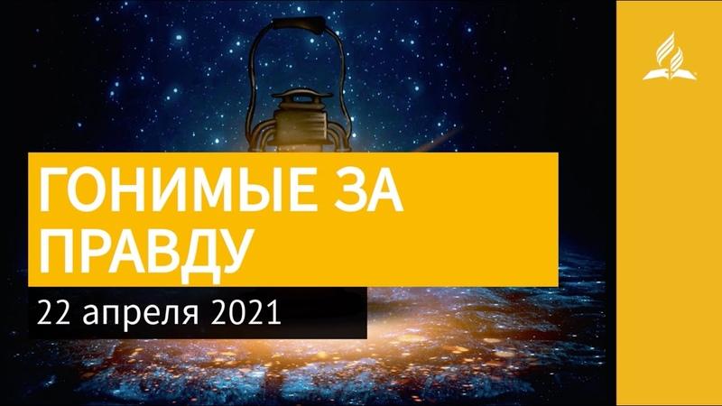 22 апреля 2021 ГОНИМЫЕ ЗА ПРАВДУ Ты возжигаешь светильник мой Адвентисты