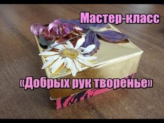 """Мастер-класс """"Добрых рук творенье"""""""