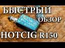 Быстрый обзор HOTCIG R150