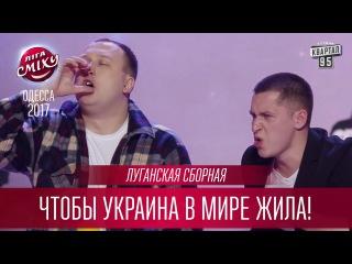 Луганская Сборная - Чтобы Украина в мире жила!   Лига Смеха 2017, третий фестиваль -  ...