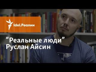 """""""РЕАЛЬНЫЕ ЛЮДИ"""": РУСЛАН АЙСИН"""