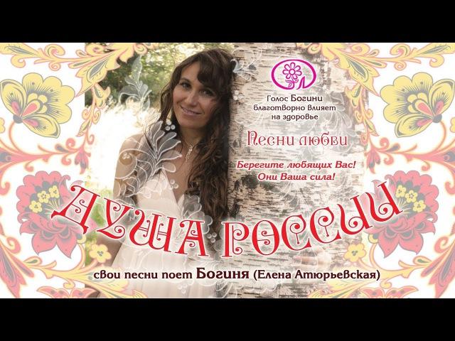 Богиня . Душа России. Песни Любви. Берегите любящих Вас! Они Ваша сила!