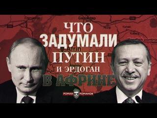 Что задумали Путин и Эрдоган в Африне? (Романов Роман)