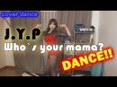J.Y.P - Who`s your mama? / 박진영 - 어머님이 누구니? / BJ유은 / K-POP COVER DANCE