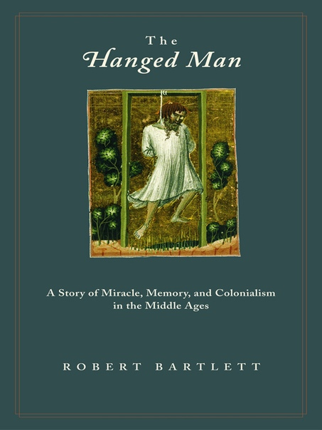 Bartlett-The Hanged Man  A Story of Miracle, Memory, and Colonialism in the Middle Ages (2004)