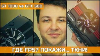 NVIDIA GT 1030 vs GTX 580 ГДЕ FPS ПОКАЖИ... ТКНИ!