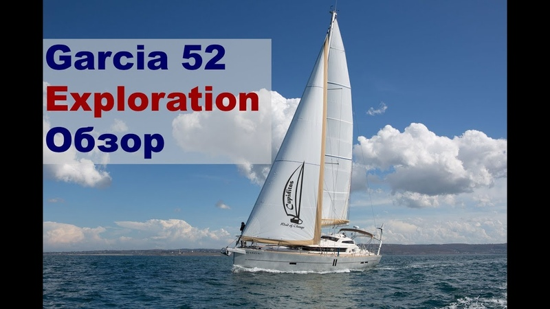Экспедиционная парусная яхта Garcia 52 Exploration, обзор с пристрастием | Жизнь на яхте Cupiditas