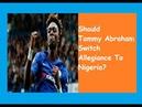 Should Tammy Abraham Switch Allegiance To Nigeria?