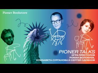 Pioner Talks: Игра престолов с Романом Волобуевым и Лизой Сургановой