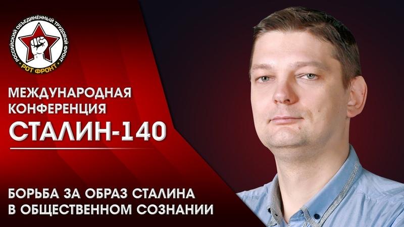 Борьба за образ И.В. Сталина в общественном сознании. Батов А. С.   Конференция «Сталин-140»