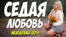 ШИКАРНЫЙ ФИЛЬМ 2019!! СЕДАЯ ЛЮБОВЬ Русские мелодрамы 2019 новинки HD 1080P