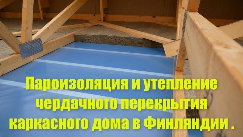 Пароизоляция и утепление чердачного перекрытия каркасного дома в Финляндии