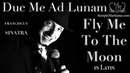 Duc Me Ad Lunam - Fly Me to the Moon in Latin (Frank Sinatra)