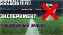 ТРАНСФЕРНЫЙ ЗАПРЕТ в футболе. Эксперимент в Football Manager 2020