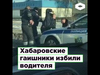 В Хабаровске инспекторы ГИБДД избили водителя дубинками  | ROMB