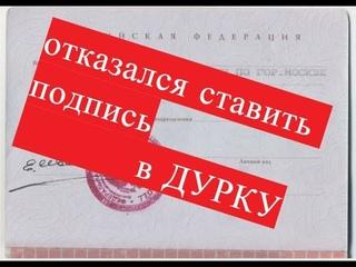 Отказался ставить подпись в паспорте, в ДУРКУ.
