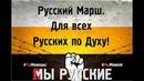 Русский Марш Для всех Русских по Духу