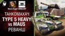 Type 5 Heavy vs Maus Реванш Танкомахач №101 от ARBUZNY и Necro Kugel World of Tanks