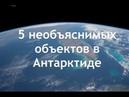 5 необъяснимых объектов в Антарктиде Новые снимки из космоса