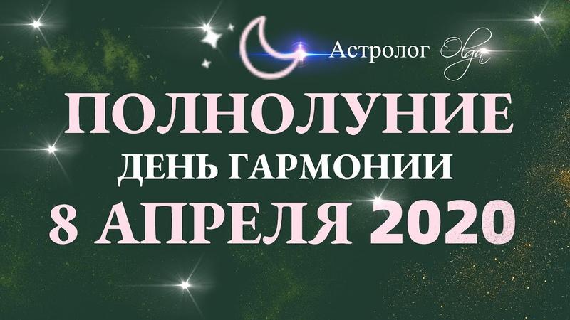 ДЕНЬ ГАРМОНИИ ПОЛНОЛУНИЕ 8 АПРЕЛЯ 2020 в ВЕСАХ ГОРОСКОП для ВСЕХ ЗНАКОВ Астролог Olga