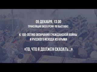 Онлайн экскурсия по выставке «То, что я должен сказать… к 100-летию окончания Гражданской войны и Русского исхода из Крыма»