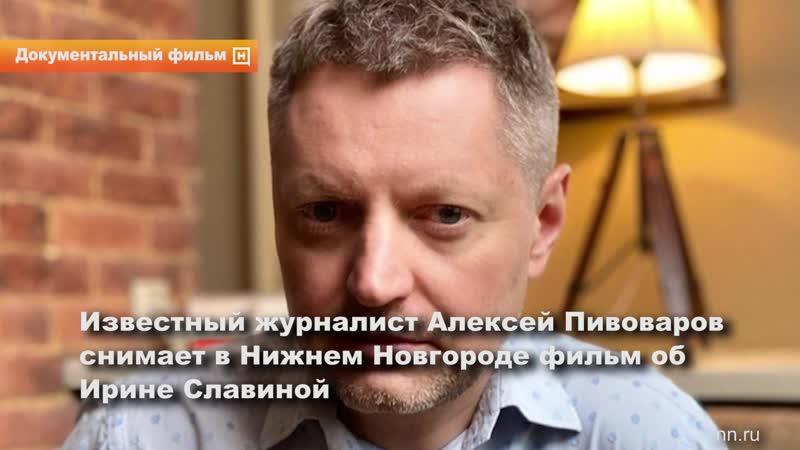 Известный журналист Алексей Пивоваров приехал в Нижний Новгород чтобы снять фильм об Ирине Славиной