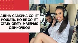 Алена Савкина хочет рожать, но не хочет стать опять матерью одиночкой