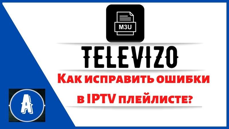 Televizo Как исправить ошибки в IPTV плейлисте