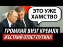 Громкий визг Кремля. Жесткий ответ Путина
